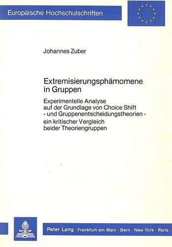 Extremisierungsphänomene in Gruppen: Experimentelle Analyse auf der Grundlage von Choice Shift - und Gruppenentscheidungstheorien - ein kritischer ... Psychology / Série 6: Psychologie, Band 234)