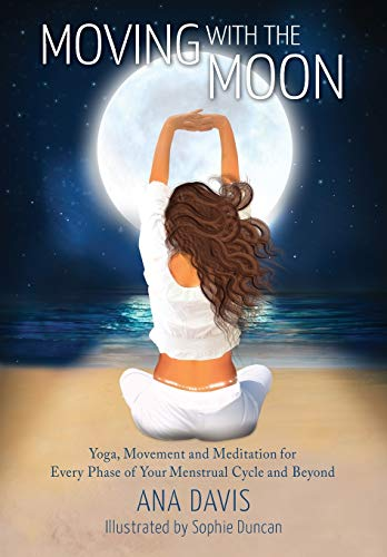 Moving with the Moon: Yoga, Movement and Meditation for Every Phase of your Menstrual Cycle and Beyond
