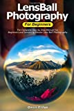LensBall Photography for Beginners: The Complete Step by Step Manual For Beginners and Seniors to Master Lensball Photography