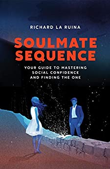 Soulmate Sequence: Your Guide to Mastering Social Confidence and Finding The One by [Richard La Ruina]
