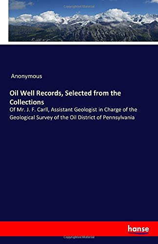 Oil Well Records, Selected from the Collections: Of Mr. J. F. Carll, Assistant Geologist in Charge of the Geological Survey of the Oil District of Pennsylvania