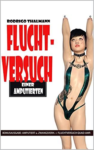 """Fluchtversuch einer Amputierten 2. Auflage: Der Body-Mod - Sammelband aus """"Amputiert und Zwangsverheiratet"""" und """"Fluchtversuch einer Quad-Amputierten"""""""