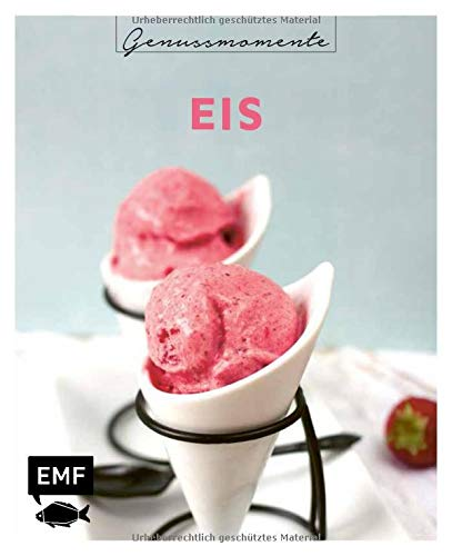 Genussmomente: Eis: Coole Rezepte für Eis, Parfait und Co. – Plus: Popsicles, Slushys, Frozen Joghurt und vieles mehr!