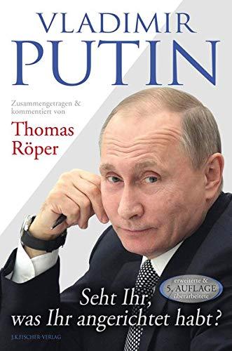Vladimir Putin: Seht Ihr, was Ihr angerichtet habt?: Zusammengetragen & kommentiert von Thomas Röper