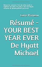 Résumé - YOUR BEST YEAR EVER De Hyatt Michael: Découvrez comment faire de cette année la meilleure de votre vie grâce à des techniques efficaces de développement personnel. (French Edition)