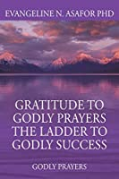 Gratitude to Godly Prayers the Ladder to Godly Success: Godly Prayers