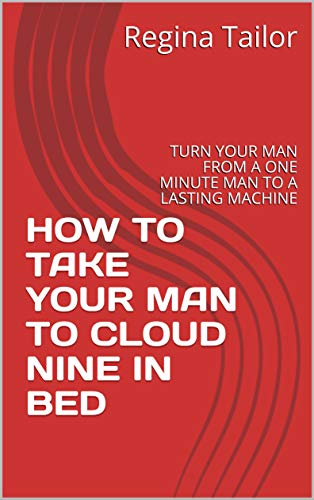 HOW TO TAKE YOUR MAN TO CLOUD NINE IN BED: TURN YOUR MAN FROM A ONE MINUTE MAN TO A LASTING MACHINE (English Edition)