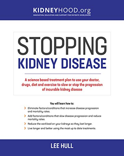 Stopping Kidney Disease: A science based treatment plan to use your doctor, drugs, diet and exercise to slow or stop the progression of incurable kidney disease (Stopping Kidney Disease™)