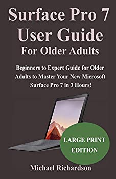 Surface Pro 7 User Guide For Older Adults  Beginners to Expert Guide for Older Adults to Master Your New Microsoft Surface Pro 7 in 3 Hours!