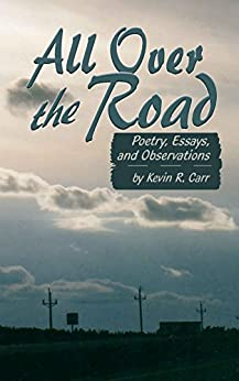 All Over The Road: Poetry, Essays, and Observations by [Kevin R. Carr, Casey T. Mack]