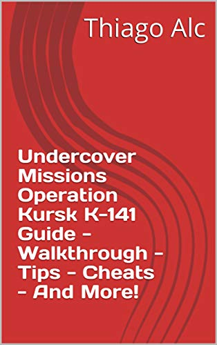Undercover Missions Operation Kursk K-141 Guide - Walkthrough - Tips - Cheats - And More! (English Edition)