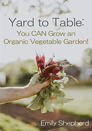 Yard To Table: You CAN Grow an Organic Vegetable Garden! by [Emily Shepherd]