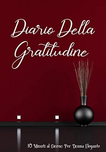Diario Della Gratitudine: 10 Minuti al Giorno Per Donna Elegante - 30 Giorni Per Amarsi: Diario Quotidiano Di Affermazione, Per Ragazze e Donne.