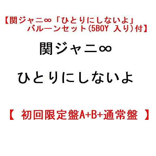 【関ジャニ∞「ひとりにしないよ」バルーンセット(5BOY 入り)付】 関ジャニ∞ ひとりにしないよ 【 初回限定盤A+B+通常盤 】