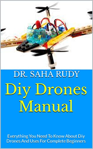 Diy Drones Manual : Everything You Need To Know About Diy Drones And Uses For Complete Beginners (English Edition)