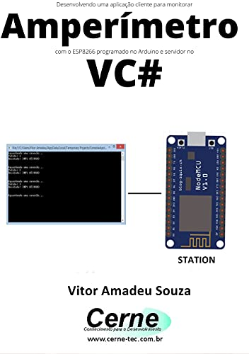 Desenvolvendo uma aplicação cliente para monitorar Amperímetro com o ESP8266 programado no Arduino e servidor no VC# (Portuguese Edition)