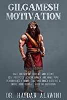 Gilgamesh Motivation: Take Control of Your Life and Become Self Motivated. Achieve Higher and Make Peak Performance a Habit. Find Your Inner Catalyst & Drive. Your Ultimate Guide to Motivation
