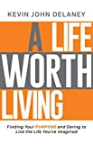 A Life Worth Living: Finding Your Purpose and Daring to Live the Life You've Imagined
