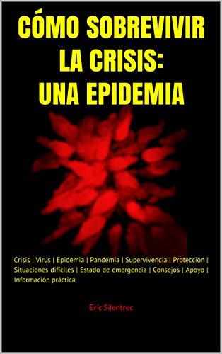 CÓMO SOBREVIVIR LA CRISIS: UNA EPIDEMIA: Crisis | Virus | Epidemia | Pandemia | Supervivencia | Protección | Situaciones difíciles | Estado de emergencia ... | Información práctica (MW-handbook nº 10) eBook: Silentrec, Eric: Amazon.es: Tienda Kindle