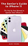 The Senior's Guide to iPhone 11: The Step by Step Manual to Operate Your iPhone 11