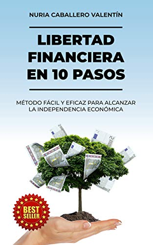 LIBERTAD FINANCIERA EN 10 PASOS: MÉTODO FÁCIL Y EFICAZ PARA ALCANZAR LA INDEPENDENCIA ECONÓMICA