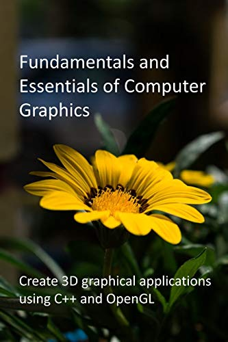 Fundamentals and Essentials of Computer Graphics: Create 3D graphical applications using C++ and OpenGL