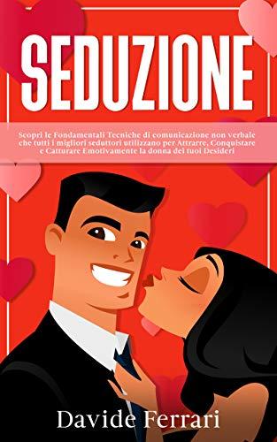 SEDUZIONE: Scopri le Fondamentali Tecniche di comunicazione non verbale che tutti i migliori seduttori utilizzano per Attrarre, Conquistare e Catturare Emotivamente la donna dei tuoi Desideri