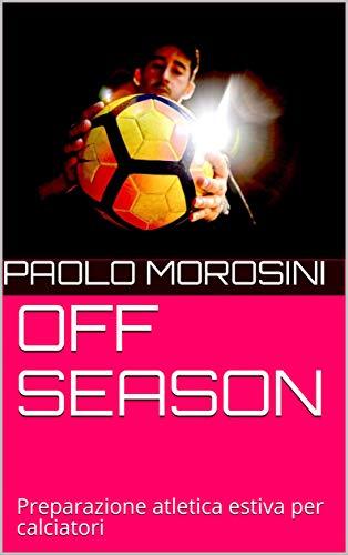 OFF SEASON: Preparazione atletica estiva per calciatori (OFF SEASON COLLECTION Vol. 1)