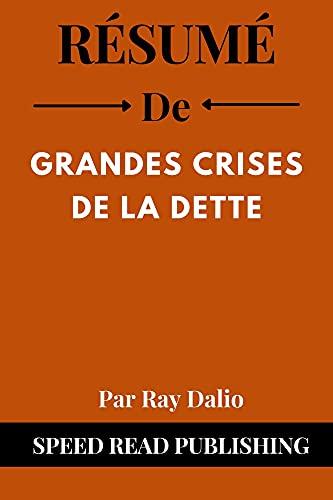 Couverture du livre Résumé De Grandes Crises De La Dette Par Ray Dalio: (Big Debt Crises French Edition)