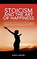 Stoicism And The Art Of Happiness: A Perfectly Balanced Match for Boosting Mental Toughness, Analyzing People, and Strengthening Emotional Intelligence. A Guide to the Empathic and Stoic Way