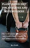 Plant Based Diet for Athletes and Bodybuilders: Fitness Meal plan for a powerful and healthy Body. A...