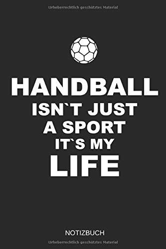 HANDBALL ISN`T JUST A SPORT IT`S MY LIFE NOTIZBUCH: FÜR HANDBALL TRAINER UND SPIELER, 110 LINIERTE SEITEN IM FORMAT 6x9 (15cm x 22cm)