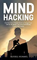 Mind Hacking: Find Out How It Really Works to Change Your Life for the Better. Use Only Scientifically Proven Techniques