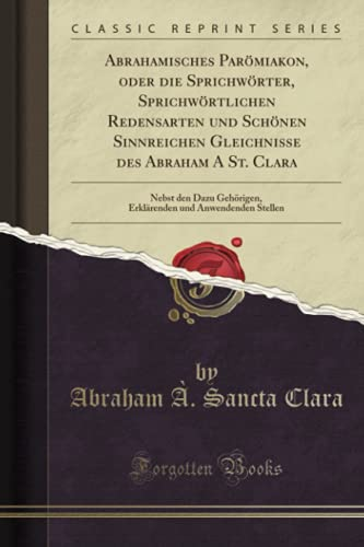 Abrahamisches Parömiakon, oder die Sprichwörter, Sprichwörtlichen Redensarten und Schönen Sinnreichen Gleichnisse des Abraham A St. Clara (Classic Reprint)