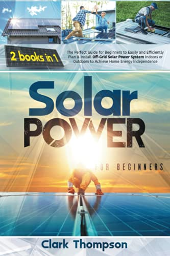 Solar Power for Beginners: 2 Books in 1 The Perfect Guide for Beginners to Easily and Efficiently Plan & Install Off-Grid Solar Power System Indoors or Outdoors to Achieve Home Energy Independence
