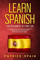 Learn Spanish for Beginners in Your Car: An Easy Way to Learn More Than 2000 Common Words and Phrases With The Correct Pronunciation. How to Grow Your Vocabulary in A Week and Improve Your Spanish