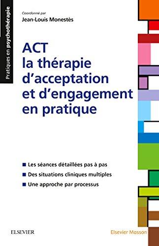 ACT - la thérapie d'acceptation et d'engagement en pratique: Les séances détaillées pas à pas ; Des situations cliniques multiples ; Une approche par processus