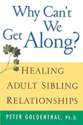 Why Can't We Get Along: Healing Adult Sibling Relationships : Peter Goldenthal
