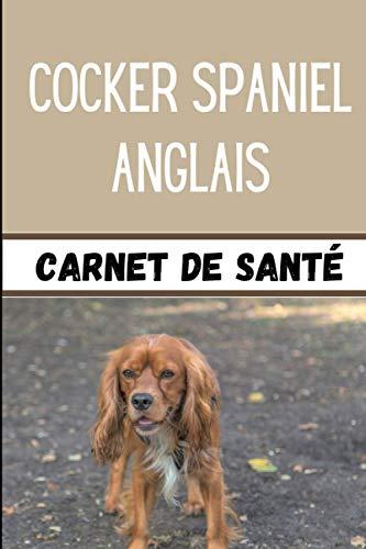 Cocker Spaniel Anglais Carnet de Santé: Pour mon Chien | Carnet de Suivi Santé, Vaccination et Croissance de mon Cocker Spaniel Anglais | Utile pour les Visites de Soins chez le Vétérinaire