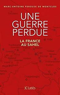 Une guerre perdue: La France au Sahel par Marc-Antoine Pérouse de Montclos