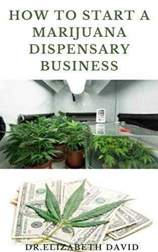 HOW TO START A MARIJUANA DISPENSARY BUSINESS: How To Setup A Marijuana Dispensary Business and Making Maximum Profit (English Edition)