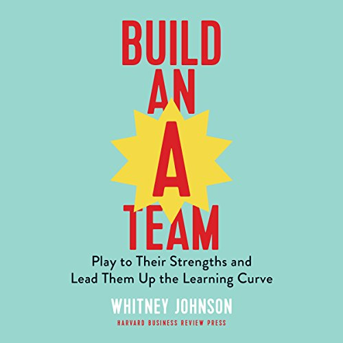 Build an A-Team: Play to Their Strengths and Lead Them Up the Learning Curve Audiobook By Whitney Johnson cover art