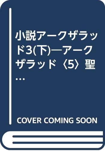 小説アークザラッド3(下)—アークザラッド〈5〉聖櫃ふたたび (GAME NOVELS) - 飯野 文彦