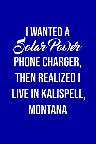 I Wanted A solar power phone charger, then realized I live in Kalispell, Montana: Solar Power Environmentalist Gifts. Novelty Renewable Energy Blank Notebook, Journal.