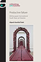 Productive Failure: Writing Queer Transnational South Asian Art Histories (Rethinking Arts Histories)