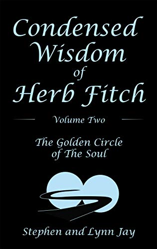 Condensed Wisdom of Herb Fitch Volume Two: The Golden Circle of the Soul by [Stephen Jay, Lynn Jay]
