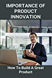 Importance Of Product Innovation: How To Build A Great Product: Product Innovation Examples (English Edition)