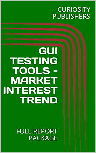 GUI TESTING TOOLS - MARKET INTEREST TREND: FULL REPORT PACKAGE (English Edition)
