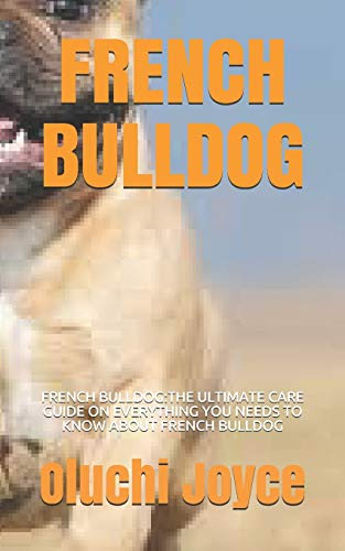 FRENCH BULLDOG: FRENCH BULLDOG:THE ULTIMATE CARE GUIDE ON EVERYTHING YOU NEEDS TO KNOW ABOUT FRENCH BULLDOG
