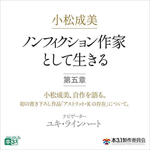 小松成美「ノンフィクション作家として生きる」分冊版 第五章:小松成美、自作を語る。: 初の書き下ろし作品「アストリット・K の存在」について。